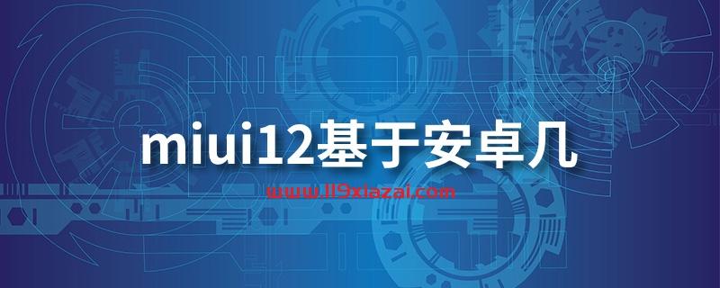 miui12基于安卓几?miui12基于安卓10系统