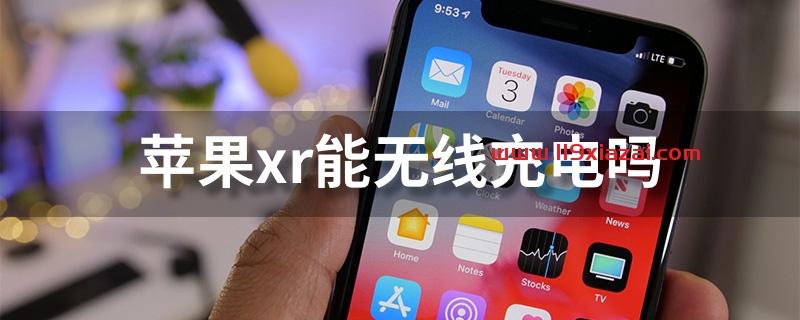 苹果xr能无线充电吗?苹果xr支持无线充电功能