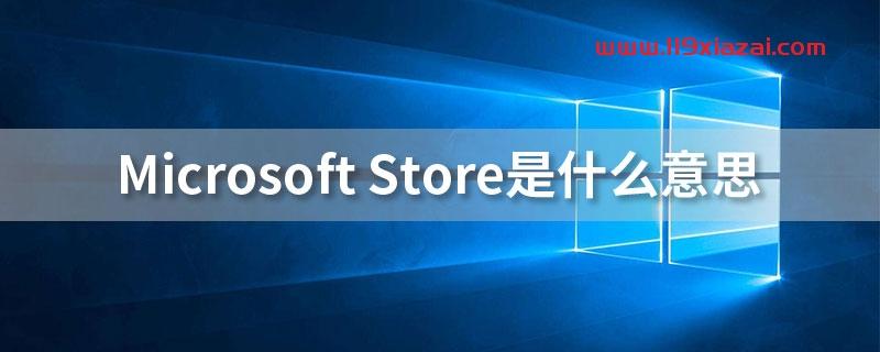 microsoftstore是什么意思?UWP应用和microsoftstore有什么区别