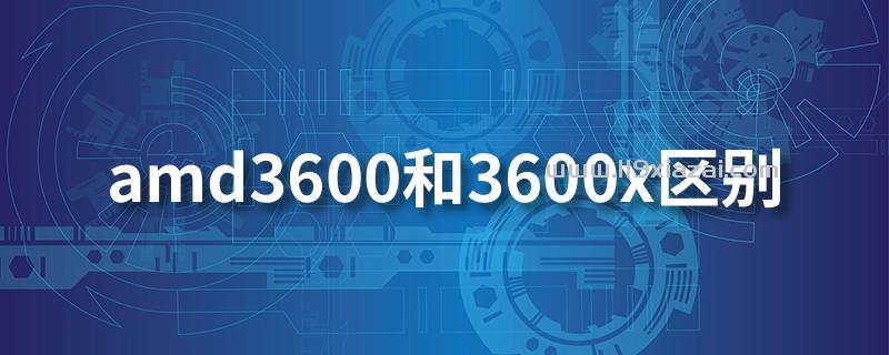 amd3600和3600x区别