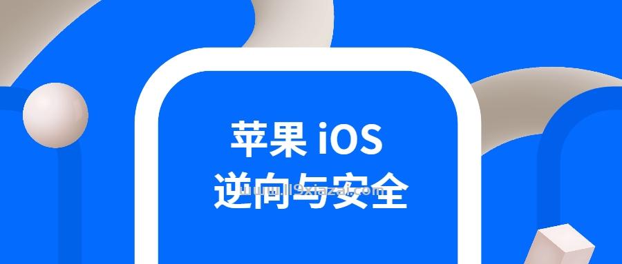iOS逆向学习教程,iOS逆向与安全掌握分析技巧