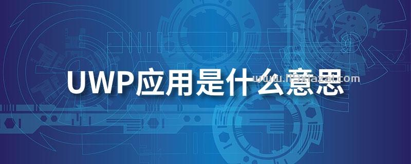 uwp应用是什么意思?Windows通用平台应用