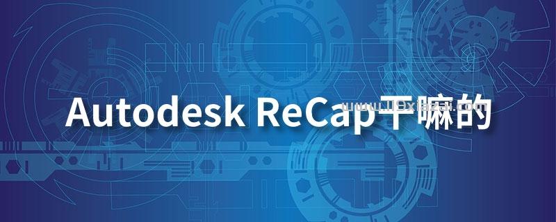 autodesk recap干嘛的
