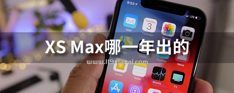 xsmax手机哪一年出的?2018年9月13日发布