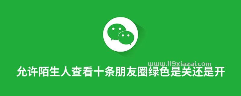 允许陌生人查看十条朋友圈绿色是关还是开