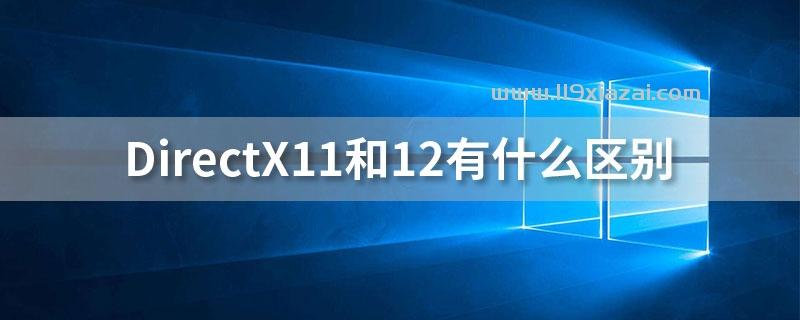 directx11和12有什么区别?开发者能获得更多的控制权