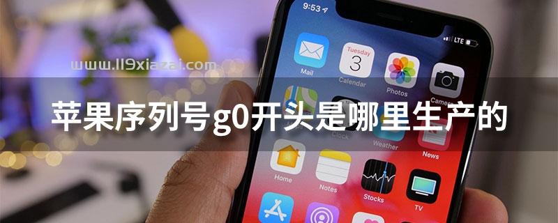 苹果序列号g0开头是哪里生产的?上海和硕生产的